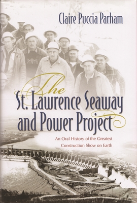 St. Lawrence Seaway and Power Project: An Oral History of the Greatest Construction Show on Earth - Parham, Claire Puccia
