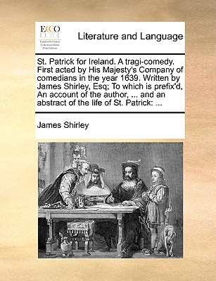 St. Patrick for Ireland. a Tragi-Comedy. First Acted by His Majesty's Company of Comedians in the Year 1639. Written by James Shirley, Esq; To Which Is Prefix'd, an Account of the Author, ... and an Abstract of the Life of St. Patrick - Shirley, James