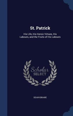 St. Patrick: His Life, His Heroic Virtues, His Labours, and the Fruits of His Labours - Kinane, Dean