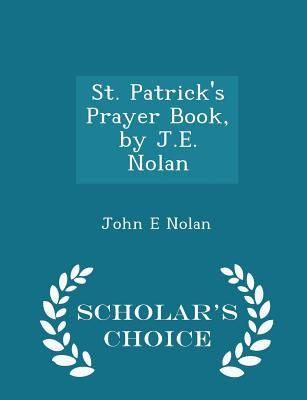 St. Patrick's Prayer Book, by J.E. Nolan - Scholar's Choice Edition - Nolan, John E