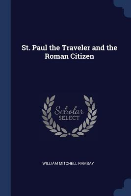 St. Paul the Traveler and the Roman Citizen - Ramsay, William Mitchell, Sir