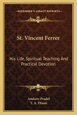 St. Vincent Ferrer: His Life, Spiritual Teaching and Practical Devotion - Pradel, Andrew, and Dixon, T A (Translated by)