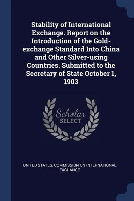 Stability of International Exchange. Report on the Introduction of the Gold-Exchange Standard Into China and Other Silver-Using Countries. Submitted to the Secretary of State October 1, 1903 - United States Commission on Internation (Creator)