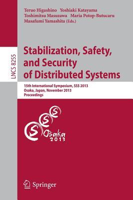 Stabilization, Safety, and Security of Distributed Systems: 15th International Symposium, SSS 2013, Osaka, Japan, November 13-16, 2013. Proceedings - Higashino, Teruo (Editor), and Katayama, Yoshiaki (Editor), and Masuzawa, Toshimitsu (Editor)