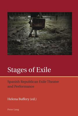 Stages of Exile: Spanish Republican Exile Theatre and Performance - Buffery, Helena (Editor)