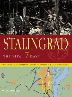 Stalingrad the Vital 7 Days: The German's Last Desperate Attempt to Capture the City: October 1942 - Fowler, Will