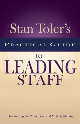 Stan Toler's Practical Guide to Leading Staff: How to Empower Your Team and Multiply Ministry - Toler, Stan