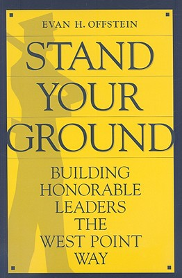 Stand Your Ground: Building Honorable Leaders the West Point Way - Offstein, Evan H