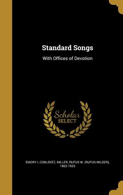 Standard Songs: With Offices of Devotion - Coblentz, Emory L, and Miller, Rufus W (Rufus Wilder) 1862-19 (Creator)