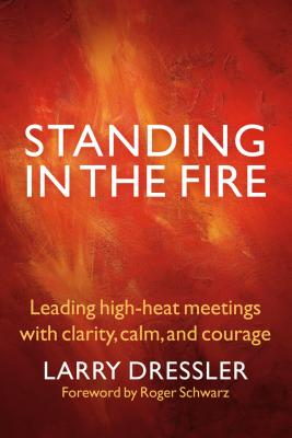 Standing in the Fire: Leading High-Heat Meetings with Calm, Clarity, and Courage - Dressler, Larry