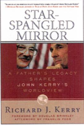 Star-Spangled Mirror: A Father's Legacy Shapes John Kerry's Worldview - Kerry, Richard J, and Foer, Franklin, Mr. (Foreword by)