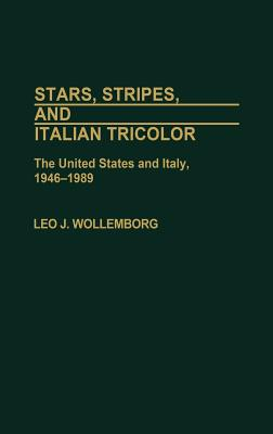 Stars, Stripes, and Italian Tricolor: The United States and Italy, 1946-1989 - Wollemborg, Leo J