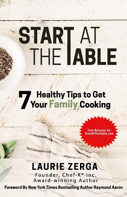Start at the Table: 7 Healthy Tips to Get Your Family Cooking - Aaron, Raymond (Foreword by), and Zerga, Laurie
