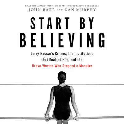 Start by Believing Lib/E: Larry Nassar's Crimes, the Institutions That Enabled Him, and the Brave Women Who Stopped a Monster - Barr, John (Read by), and Murphy, Dan (Read by), and Cannon, Chloe (Read by)
