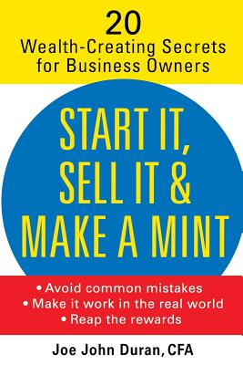 Start It, Sell It and Make a Mint: 20 Wealth-Creating Secrets for Business Owners - Duran, Joe John, First