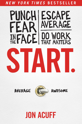 Start: Punch Fear in the Face, Escape Average and Do Work That Matters - Acuff, Jonathan M