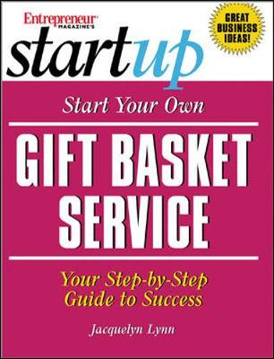 Start Your Own Gift Basket Service: Your Step-By-Step Guide to Success - Lynn, Jacquelyn