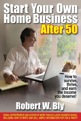 Start Your Own Home Business After 50: How to Survive, Thrive, and Earn the Income You Deserve! - Bly, Robert W