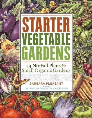 Starter Vegetable Gardens: 24 No-Fail Plans for Small Organic Gardens - Pleasant, Barbara