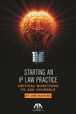Starting an IP Law Practice: Critical Questions to Ask Yourself - Mueting, Ann M