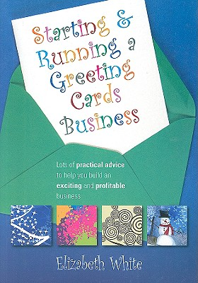 Starting and Running a Greeting Cards Business: Lots of Practical Advice to Help You Build an Exciting and Profitable Business - White, Elizabeth