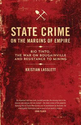 State Crime on the Margins of Empire: Rio Tinto, the War on Bougainville and Resistance to Mining - Lasslett, Kristian