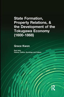 State Formation, Property Relations, & the Development of the Tokugawa Economy (1600-1868) - Kwon, Grace