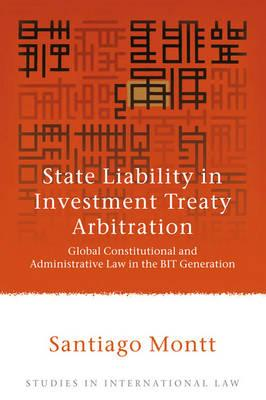 State Liability in Investment Treaty Arbitration: Global Constitutional and Administrative Law in the BIT Generation - Montt, Santiago