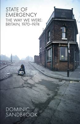 State of Emergency: The Way We Were: Britain, 1970-1974 - Sandbrook, Dominic