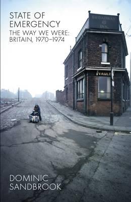 State of Emergency: The Way We Were: Britain, 1970-1974 - Sandbrook, Dominic