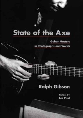State of the Axe: Guitar Masters in Photographs and Words - Gibson, Ralph, and Tucker, Anne Wilkes (Foreword by), and Paul, Les (Preface by)