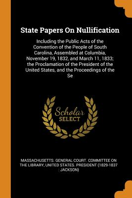 State Papers on Nullification: Including the Public Acts of the Convention of the People of South Carolina, Assembled at Columbia, November 19, 1832, and March 11, 1833; The Proclamation of the President of the United States, and the Proceedings of the Se - Massachusetts General Court Committee (Creator), and United States President (1829-1837 Ja (Creator)