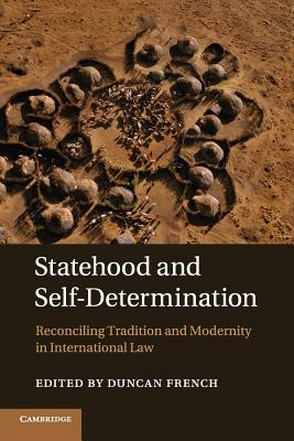 Statehood and Self-Determination: Reconciling Tradition and Modernity in International Law - French, Duncan (Editor)