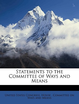 Statements to the Committee of Ways and Means - United States Congress House Committe, States Congress House Committe (Creator)