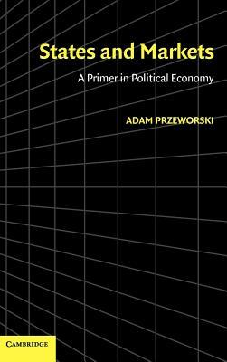 States and Markets: A Primer in Political Economy - Przeworski, Adam