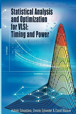 Statistical Analysis and Optimization for VLSI: Timing and Power - Srivastava, Ashish, and Sylvester, Dennis, and Blaauw, David