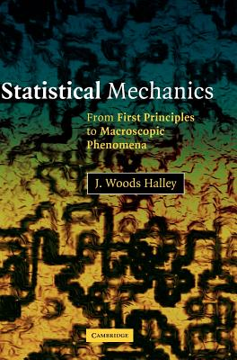 Statistical Mechanics: From First Principles to Macroscopic Phenomena - Halley, J Woods