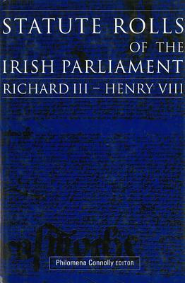 Statute Rolls of the Irish Parliament: Richard III to Henry VIII - Connolly, Philomena (Editor)