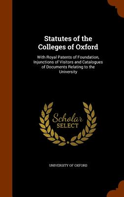 Statutes of the Colleges of Oxford: With Royal Patents of Foundation, Injunctions of Visitors and Catalogues of Documents Relating to the University - University of Oxford (Creator)
