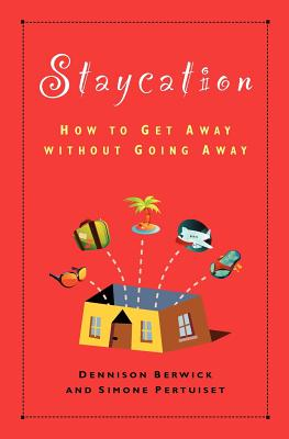 Staycation: How to Get Away Without Going Away - Berwick, Dennison, and Pertuiset, Simone