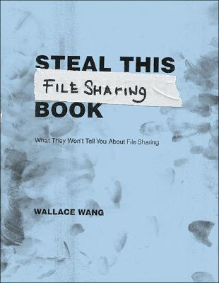 Steal This File Sharing Book: What They Won't Tell You about File Sharing - Wang, Wallace