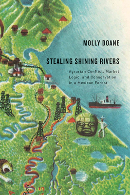 Stealing Shining Rivers: Agrarian Conflict, Market Logic, and Conservation in a Mexican Forest - Doane, Molly