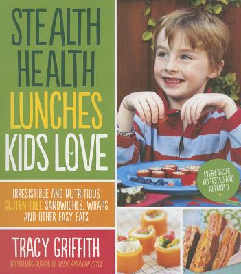 Stealth Health Lunches Kids Love: Irresistible and Nutritious Gluten-Free Sandwiches, Wraps and Other Easy Eats - Griffith, Tracy