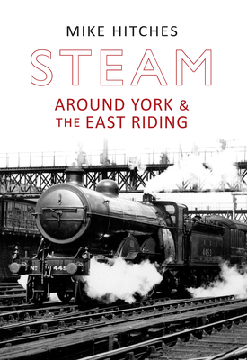 Steam Around York & the East Riding - Hitches, Mike