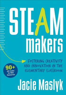 Steam Makers: Fostering Creativity and Innovation in the Elementary Classroom - Maslyk, Jacie, Dr.
