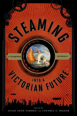 Steaming Into a Victorian Future: A Steampunk Anthology - Taddeo, Julie Anne (Editor), and Miller, Cynthia J (Editor)