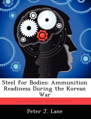 Steel for Bodies: Ammunition Readiness During the Korean War - Lane, Peter J