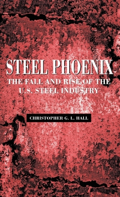 Steel Phoenix: The Fall and Rise of the U.S. Steel Industry - Hall, Christopher G L