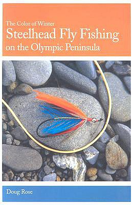 Steelhead Fly Fishing on the Olympic Peninsula: The Color of Winter - Rose, Doug
