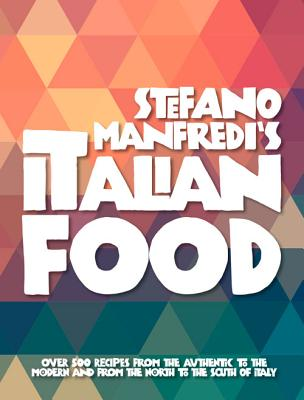 Stefano Manfredi's Italian Food: Over 500 Italian Recipes from the Traditional to the Modern and from the North to the South - Manfredi, Stefano
